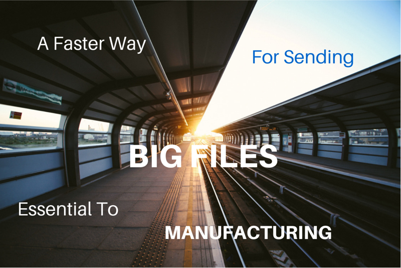 faster_way_sending_big_files_essential_to_manufacturing